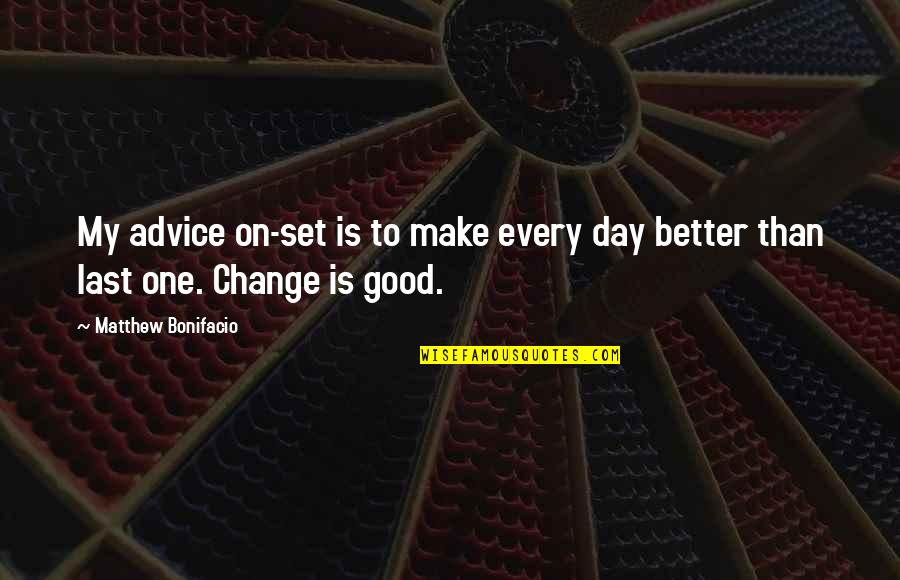 Make A Day Better Quotes By Matthew Bonifacio: My advice on-set is to make every day