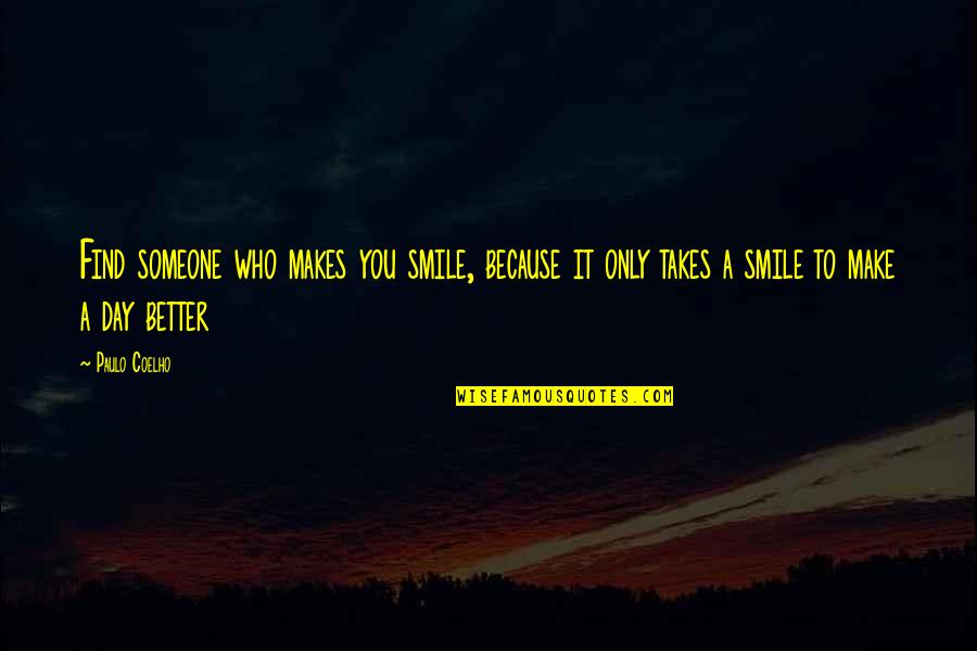 Make A Day Better Quotes By Paulo Coelho: Find someone who makes you smile, because it