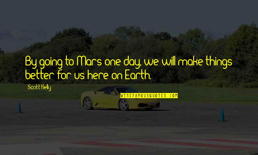 Make A Day Better Quotes By Scott Kelly: By going to Mars one day, we will