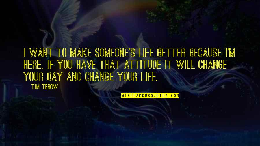 Make A Day Better Quotes By Tim Tebow: I want to make someone's life better because