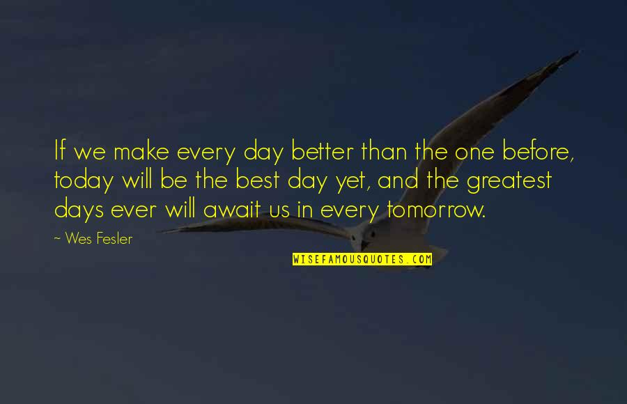 Make A Day Better Quotes By Wes Fesler: If we make every day better than the