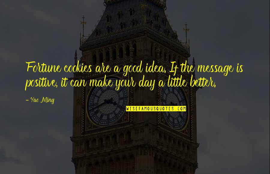 Make A Day Better Quotes By Yao Ming: Fortune cookies are a good idea. If the