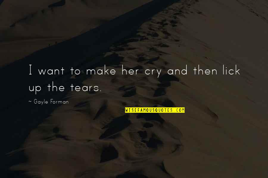 Make Her Want You Quotes By Gayle Forman: I want to make her cry and then