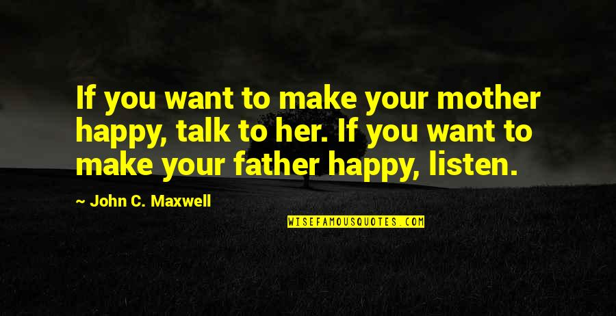 Make Her Want You Quotes By John C. Maxwell: If you want to make your mother happy,