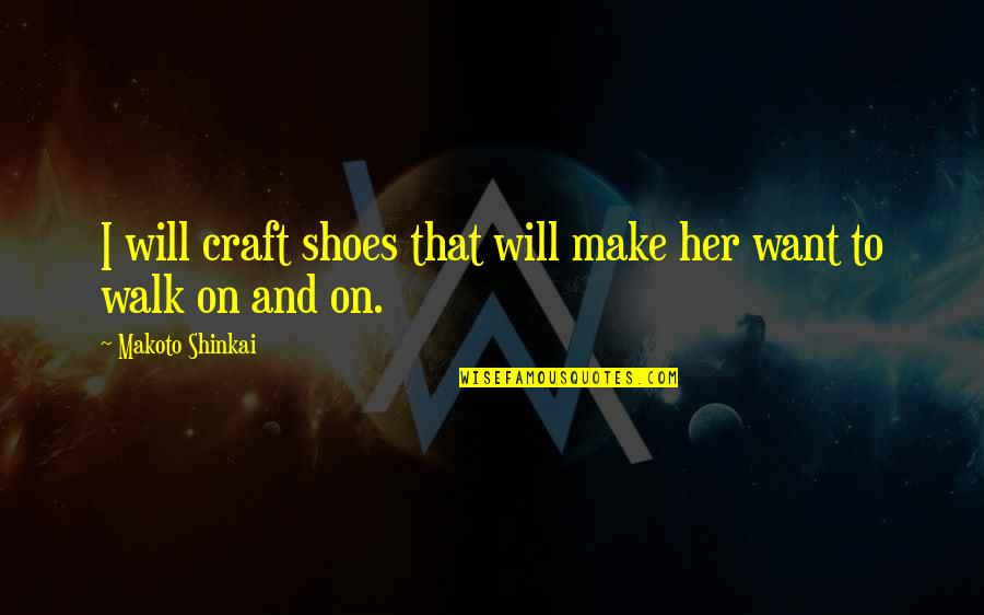 Make Her Want You Quotes By Makoto Shinkai: I will craft shoes that will make her