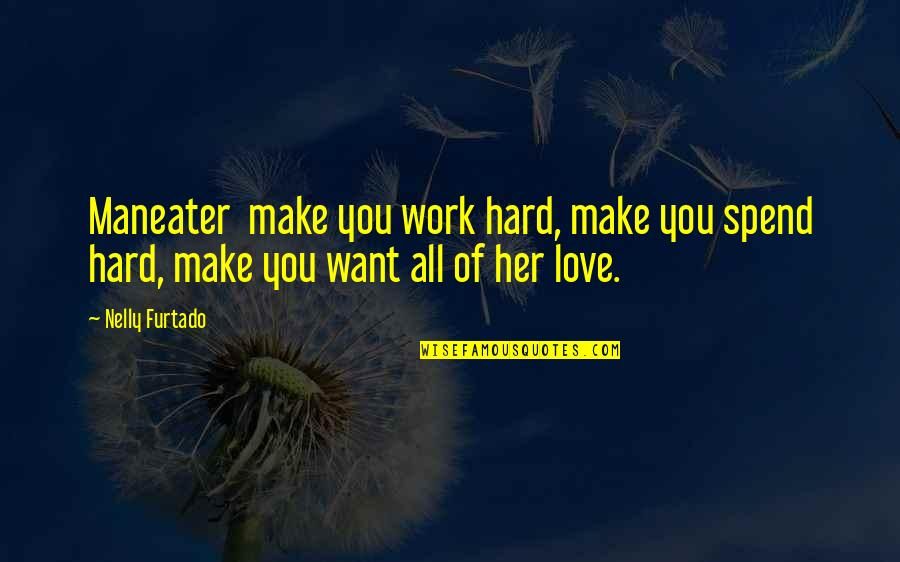 Make Her Want You Quotes By Nelly Furtado: Maneater make you work hard, make you spend