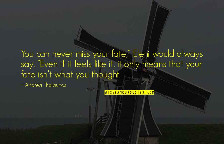 "Make Him Think About You Quotes By Andrea Thalasinos: You can never miss your fate,"" Eleni would"