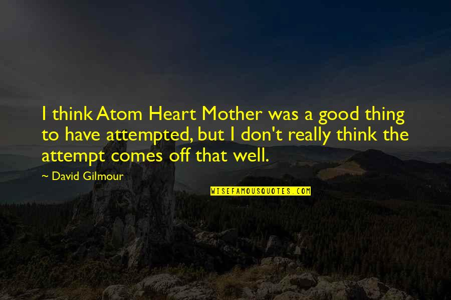 Make Him Think About You Quotes By David Gilmour: I think Atom Heart Mother was a good