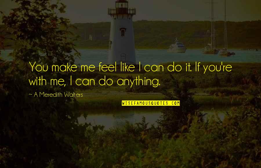 Make Like Quotes By A Meredith Walters: You make me feel like I can do