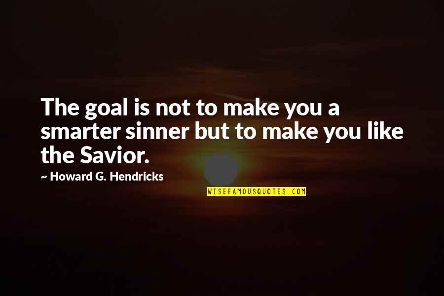 Make Like Quotes By Howard G. Hendricks: The goal is not to make you a