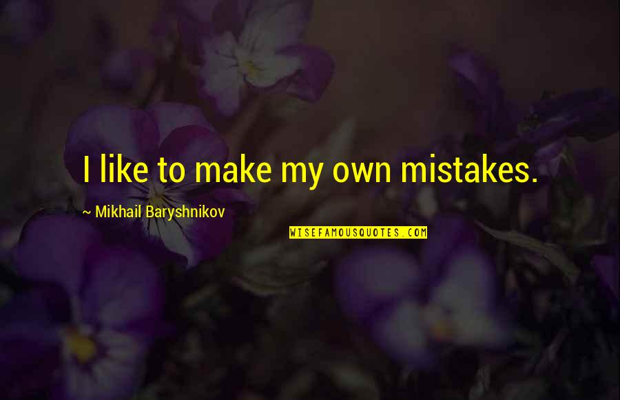 Make Like Quotes By Mikhail Baryshnikov: I like to make my own mistakes.