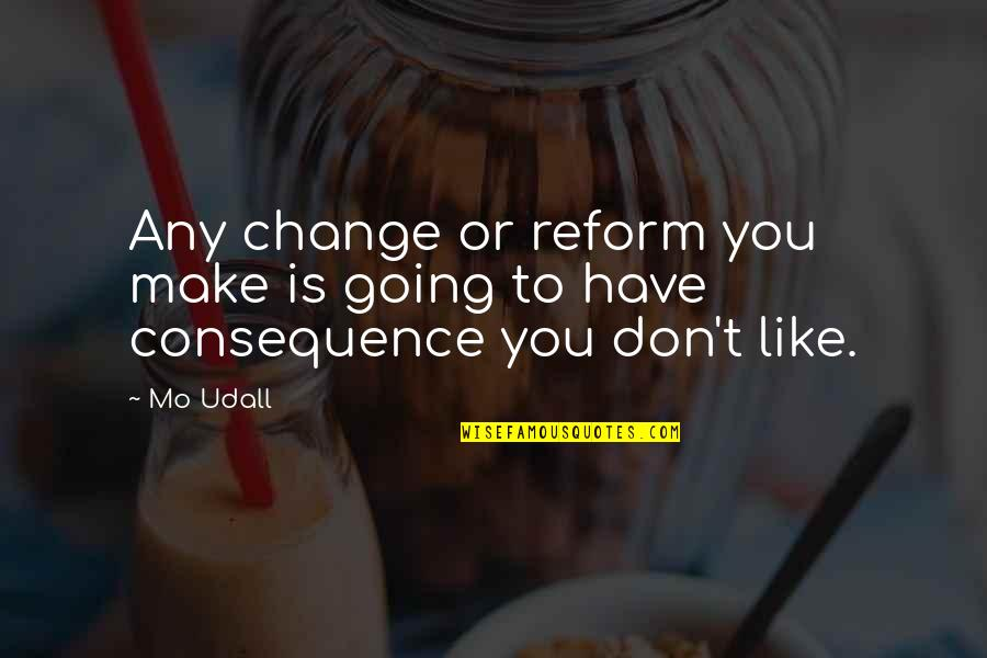 Make Like Quotes By Mo Udall: Any change or reform you make is going