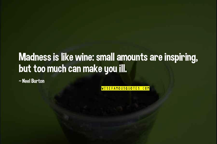 Make Like Quotes By Neel Burton: Madness is like wine: small amounts are inspiring,