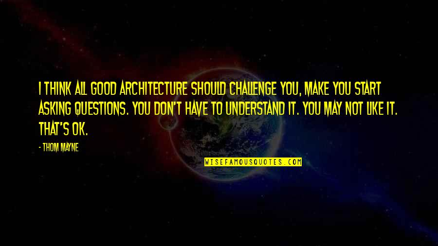 Make Like Quotes By Thom Mayne: I think all good architecture should challenge you,