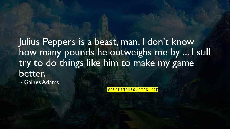 Make Me A Better Man Quotes By Gaines Adams: Julius Peppers is a beast, man. I don't