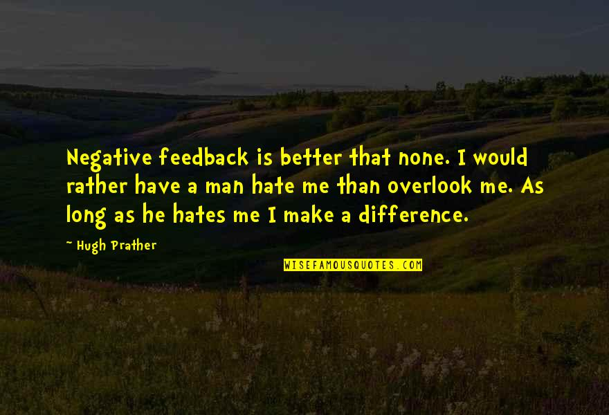 Make Me A Better Man Quotes By Hugh Prather: Negative feedback is better that none. I would
