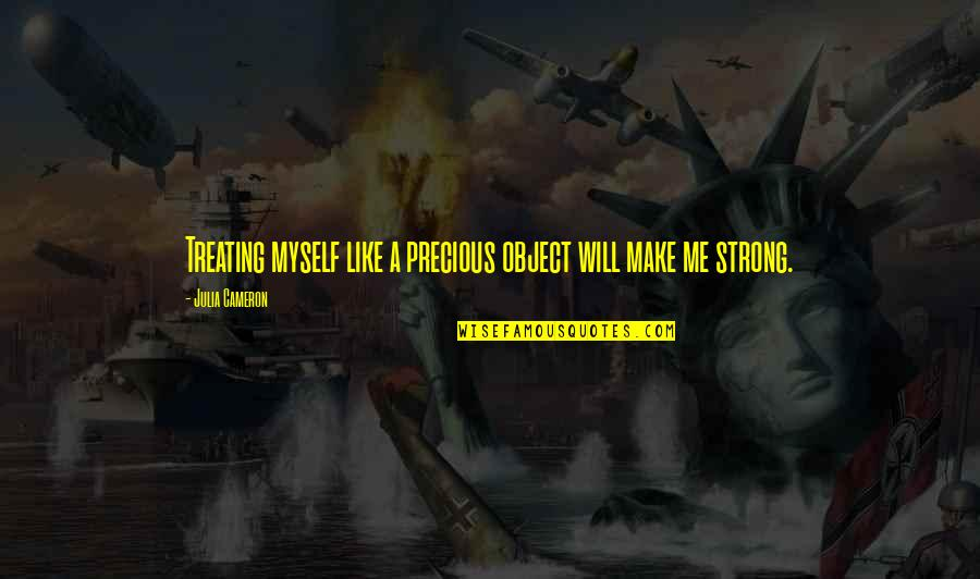 Make Me Strong Quotes By Julia Cameron: Treating myself like a precious object will make
