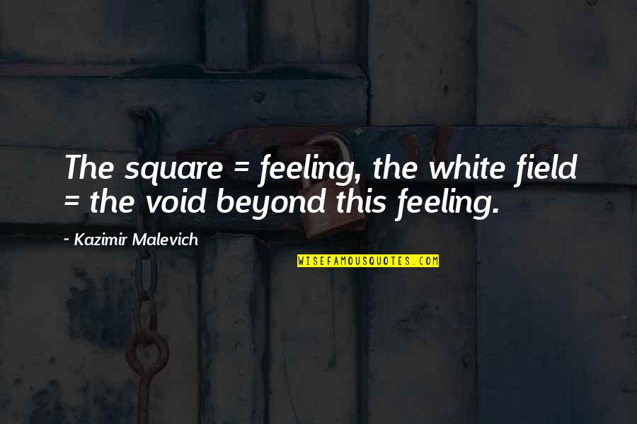 Make My Day Complete Quotes By Kazimir Malevich: The square = feeling, the white field =