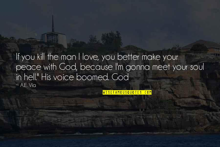 Make Peace With God Quotes By A.E. Via: If you kill the man I love, you