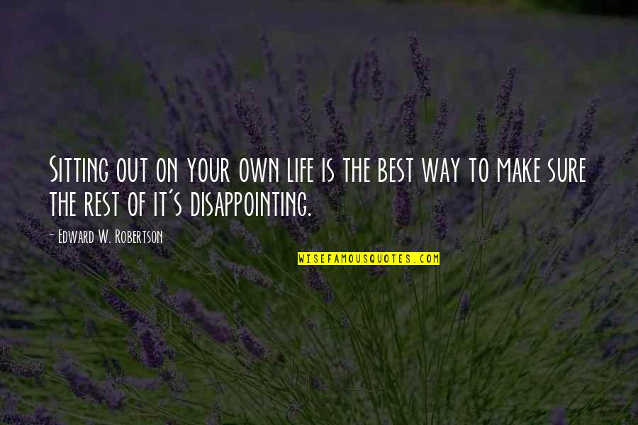 Make The Best Out Of Your Life Quotes By Edward W. Robertson: Sitting out on your own life is the