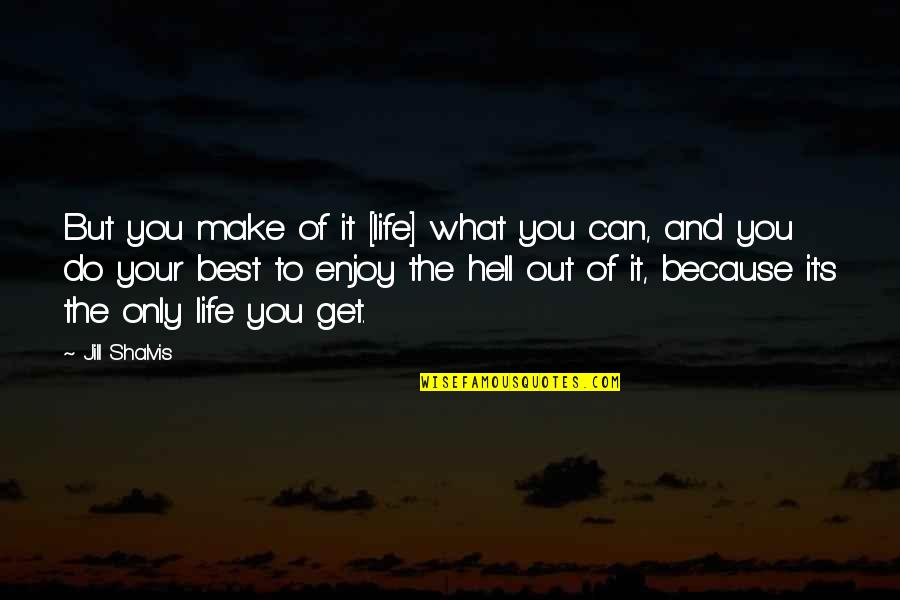 Make The Best Out Of Your Life Quotes By Jill Shalvis: But you make of it [life] what you