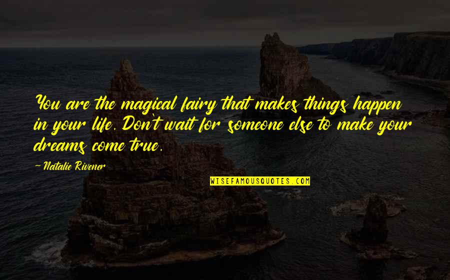 Make The Best Out Of Your Life Quotes By Natalie Rivener: You are the magical fairy that makes things