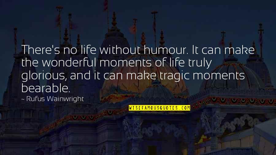 Make The Best Out Of Your Life Quotes By Rufus Wainwright: There's no life without humour. It can make