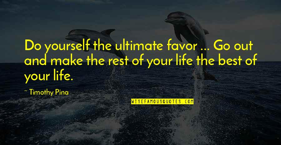 Make The Best Out Of Your Life Quotes By Timothy Pina: Do yourself the ultimate favor ... Go out