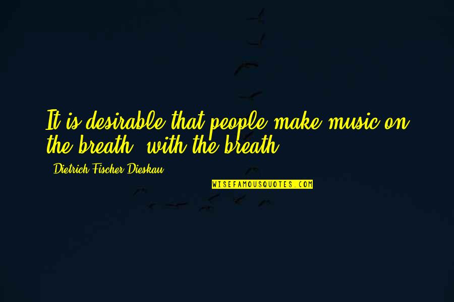 Make The Most Out Of Quotes By Dietrich Fischer-Dieskau: It is desirable that people make music on