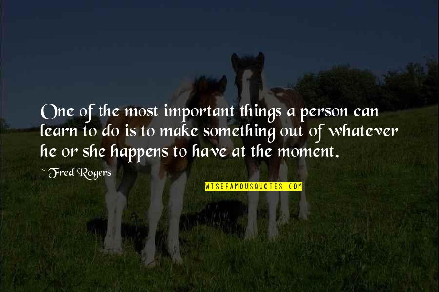 Make The Most Out Of Quotes By Fred Rogers: One of the most important things a person