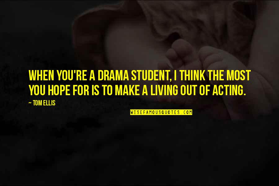 Make The Most Out Of Quotes By Tom Ellis: When you're a drama student, I think the