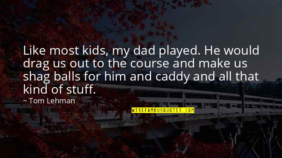 Make The Most Out Of Quotes By Tom Lehman: Like most kids, my dad played. He would
