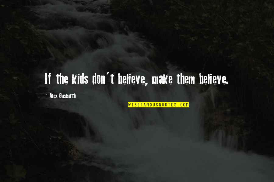 Make Them Believe Quotes By Alex Gaskarth: If the kids don't believe, make them believe.