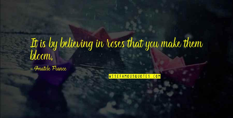 Make Them Believe Quotes By Anatole France: It is by believing in roses that you