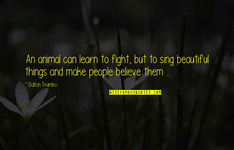 Make Them Believe Quotes By Dalton Trumbo: An animal can learn to fight, but to