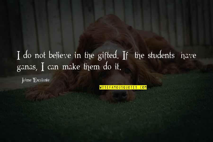 Make Them Believe Quotes By Jaime Escalante: I do not believe in the gifted. If