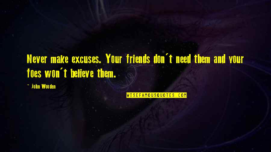 Make Them Believe Quotes By John Wooden: Never make excuses. Your friends don't need them