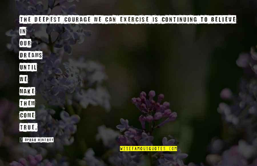 Make Them Believe Quotes By Oprah Winfrey: The deepest courage we can exercise is continuing
