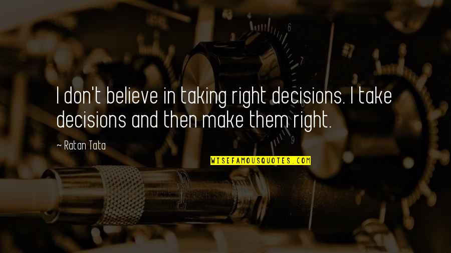Make Them Believe Quotes By Ratan Tata: I don't believe in taking right decisions. I