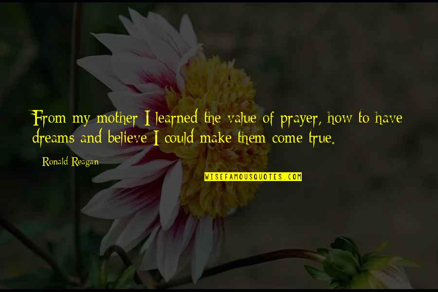 Make Them Believe Quotes By Ronald Reagan: From my mother I learned the value of