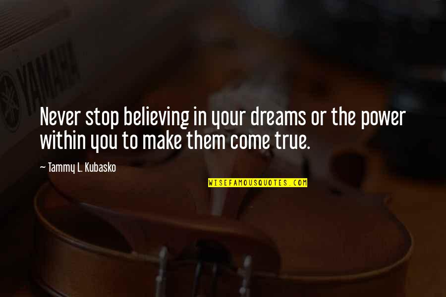 Make Them Believe Quotes By Tammy L. Kubasko: Never stop believing in your dreams or the