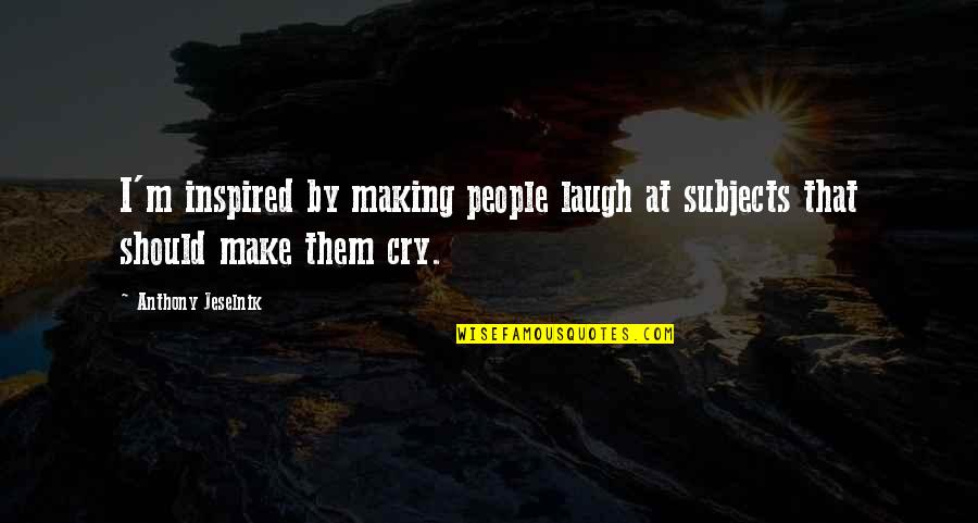 Make Them Laugh Quotes By Anthony Jeselnik: I'm inspired by making people laugh at subjects
