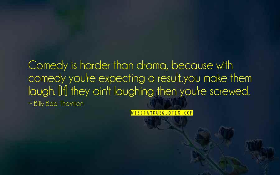 Make Them Laugh Quotes By Billy Bob Thornton: Comedy is harder than drama, because with comedy