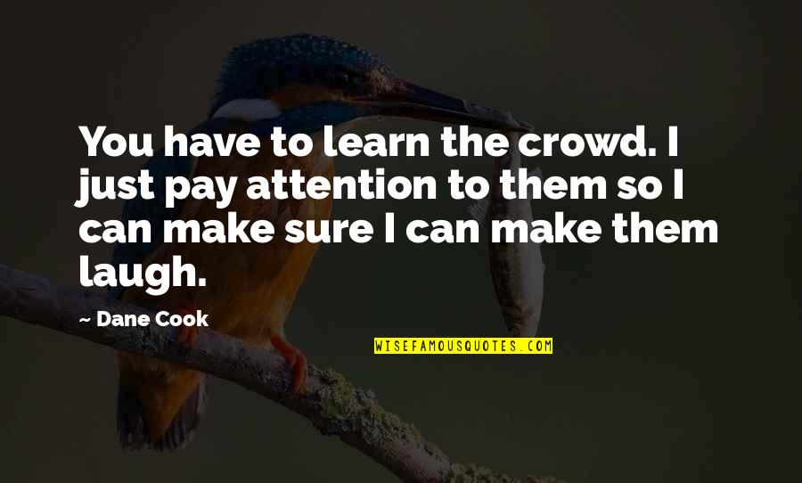 Make Them Laugh Quotes By Dane Cook: You have to learn the crowd. I just