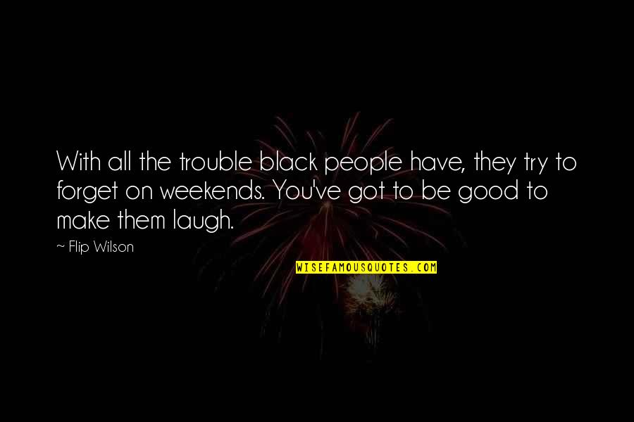 Make Them Laugh Quotes By Flip Wilson: With all the trouble black people have, they