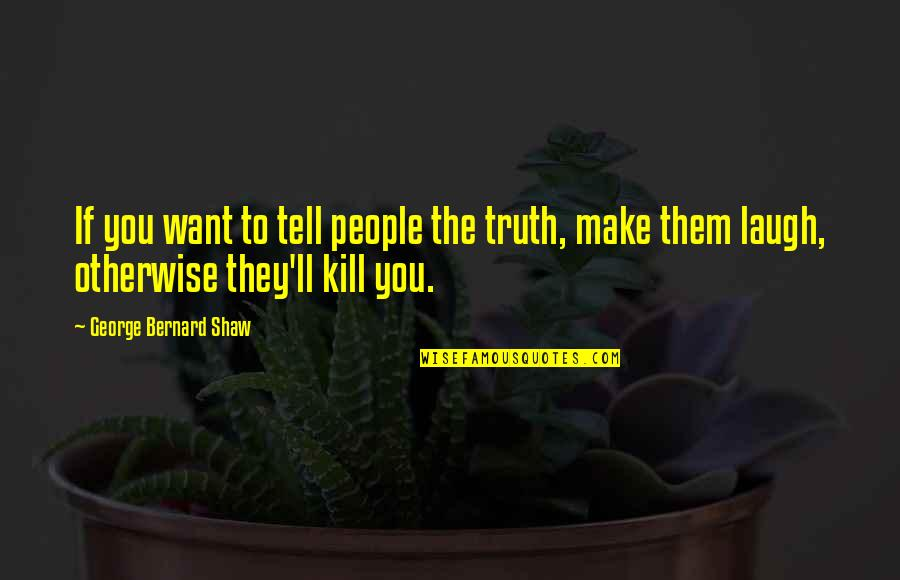Make Them Laugh Quotes By George Bernard Shaw: If you want to tell people the truth,