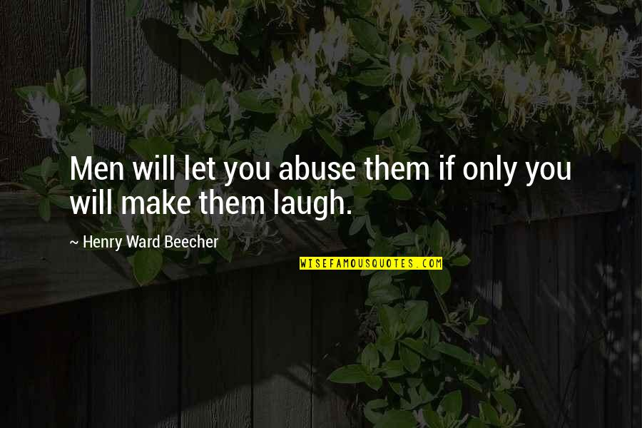 Make Them Laugh Quotes By Henry Ward Beecher: Men will let you abuse them if only