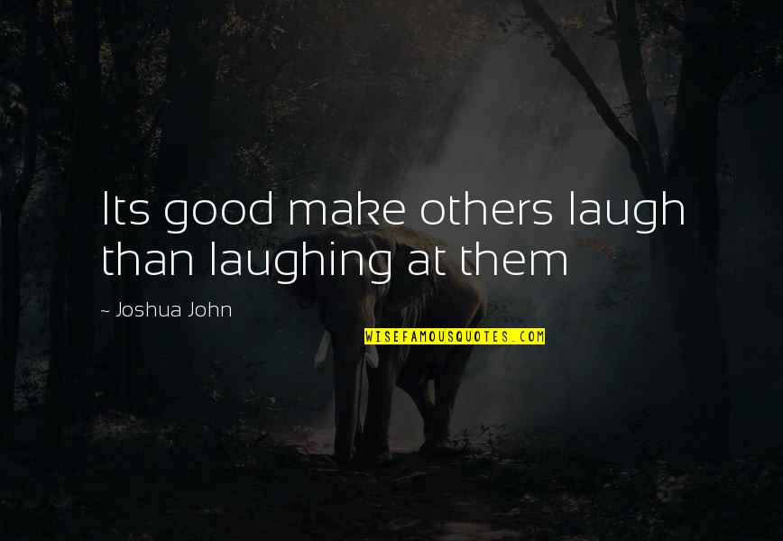 Make Them Laugh Quotes By Joshua John: Its good make others laugh than laughing at