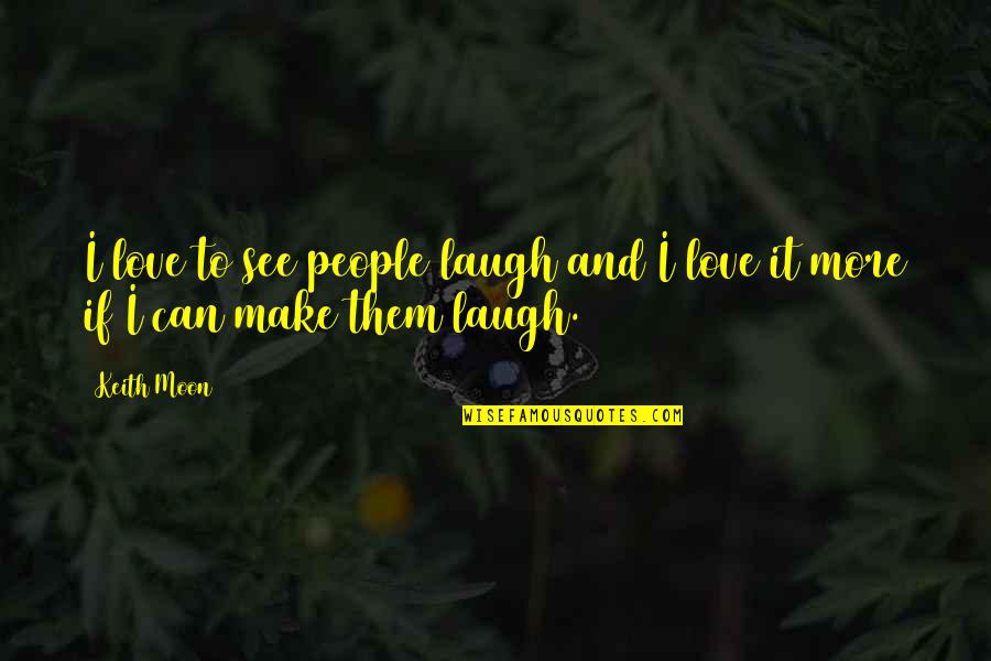Make Them Laugh Quotes By Keith Moon: I love to see people laugh and I