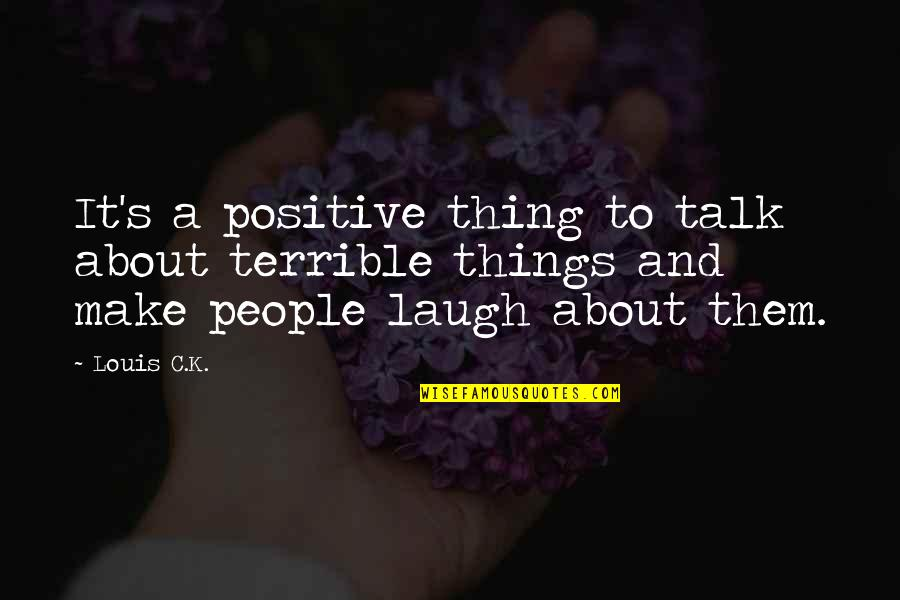 Make Them Laugh Quotes By Louis C.K.: It's a positive thing to talk about terrible